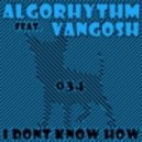 Algorhythm Feat Vangosh - I Dont Know How (Original Mix)
