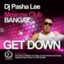 Dj Pasha Lee, Moscow Club Bangaz - Get Down (Original Mix)