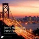 Tom Nucleus - Lonely Nights (Original Mix)