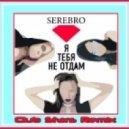 Серебро - Я тебя не отдам (Club Stars Remix)