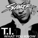 T.I. - What You Know (Slander Festival Rap Edit)