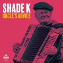 Shade k - Uncle's Advice (Original)