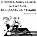 Dj Fashion & Andrey S.p.l.a.s.h. feat. MC Rybik - Танцевать Не Стыдно (original mix)
