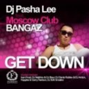 Dj Pasha Lee, Moscow Club Bangaz - Get Down