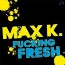 Max K. - Fucking Fresh (Original Mix)