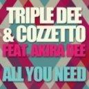 Triple Dee, Cozzetto, Akira Dee - All You Need
