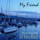 Dj Vova Black\'s - My Friend  (live et Chocolate)