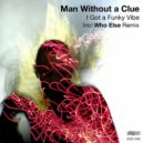 Man Without A Clue - I Got A Funky Vibe  (Who Else Remix)