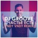 DJ Groove - Счастье Есть (Vndy Vndy Remix)