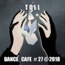 T o l l  - Dance Cafe # 27 @ 2018